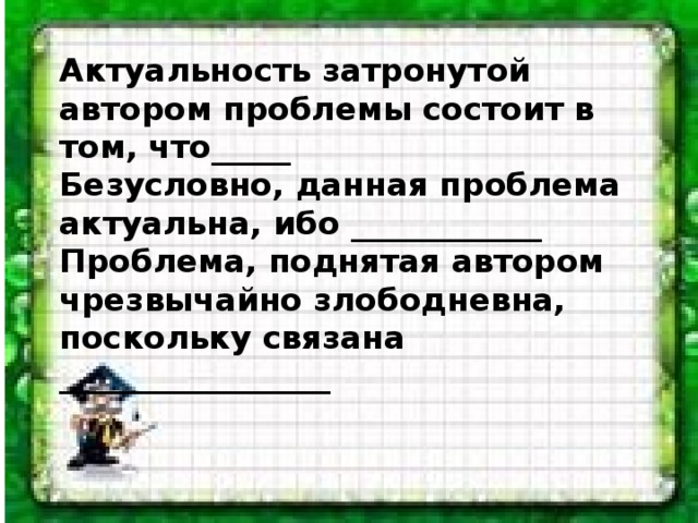 Актуальность затронутой автором проблемы состоит в том, что_____  Безусловно, данная проблема актуальна, ибо ____________  Проблема, поднятая автором чрезвычайно злободневна, поскольку связана _________________