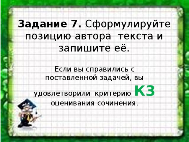 Задание 7. Сформулируйте позицию автора текста и запишите её. Если вы справились с поставленной задачей, вы удовлетворили критерию К3 оценивания сочинения.