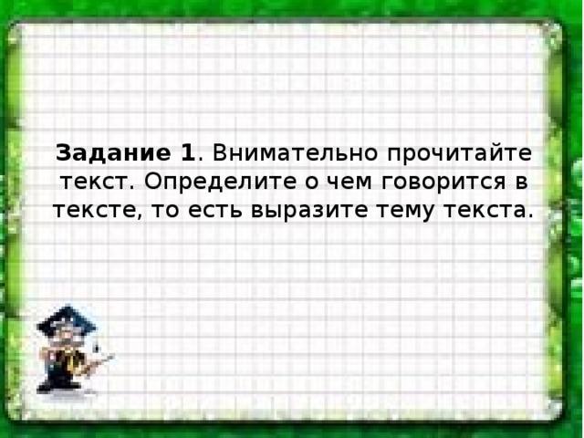 Задание 1 . Внимательно прочитайте текст. Определите о чем говорится в тексте, то есть выразите тему текста.