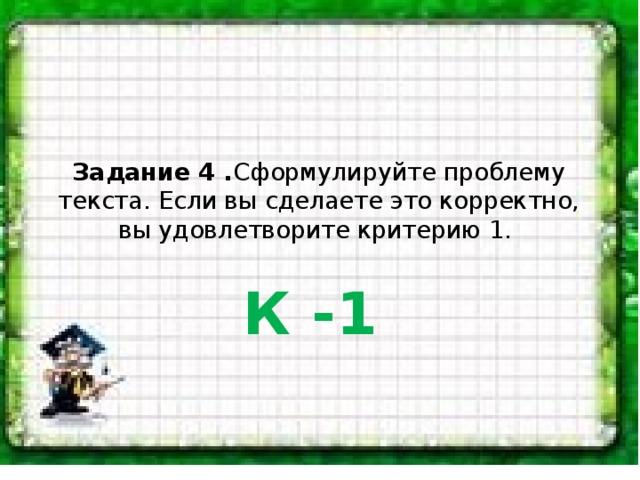 Задание 4 . Сформулируйте проблему текста. Если вы сделаете это корректно, вы удовлетворите критерию 1. К -1