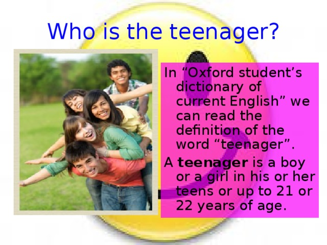"""Who is the teenager? In """"Oxford student's dictionary of current English"""" we can read the definition of the word """"teenager"""". A teenager is a boy or a girl in his or her teens or up to 21 or 22 years of age."""