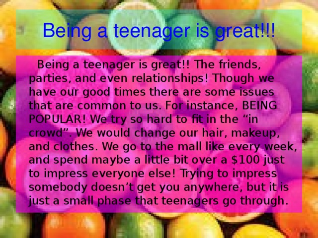 """Being a teenager is great!!!  Being a teenager is great!! The friends, parties, and even relationships! Though we have our good times there are some issues that are common to us. For instance, BEING POPULAR! We try so hard to fit in the """"in crowd"""". We would change our hair, makeup, and clothes. We go to the mall like every week, and spend maybe a little bit over a $100 just to impress everyone else! Trying to impress somebody doesn't get you anywhere, but it is just a small phase that teenagers go through."""