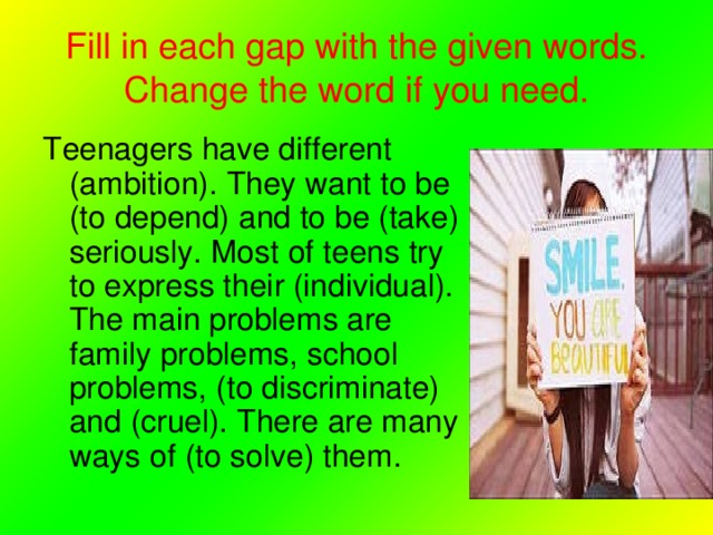 Fill in each gap with the given words. Change the word if you need. Teenagers have different (ambition). They want to be (to depend) and to be (take) seriously. Most of teens try to express their (individual). The main problems are family problems, school problems, (to discriminate) and (cruel). There are many ways of (to solve) them.