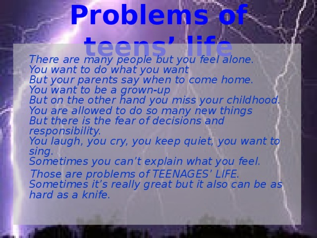Problems of teens' life  There are many people but you feel alone.  You want to do what you want  But your parents say when to come home.  You want to be a grown-up  But on the other hand you miss your childhood.  You are allowed to do so many new things  But there is the fear of decisions and responsibility.  You laugh, you cry, you keep quiet, you want to sing.  Sometimes you can't explain what you feel.  Those are problems of TEENAGES' LIFE.  Sometimes it's really great but it also can be as hard as a knife.