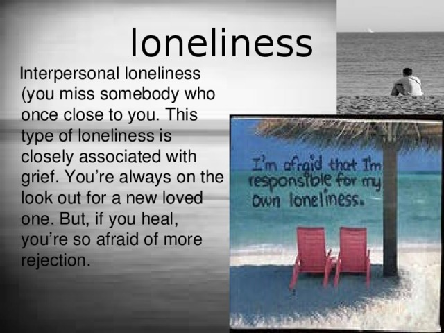 loneliness  Interpersonal loneliness (you miss somebody who once close to you. This type of loneliness is closely associated with grief. You're always on the look out for a new loved one. But, if you heal, you're so afraid of more rejection.