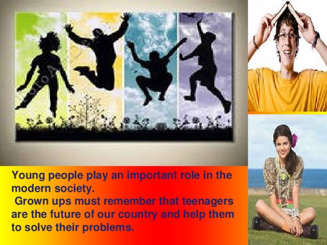 Young people play an important role in the modern society.  Grown ups must remember that teenagers are the future of our country and help them to solve their problems.