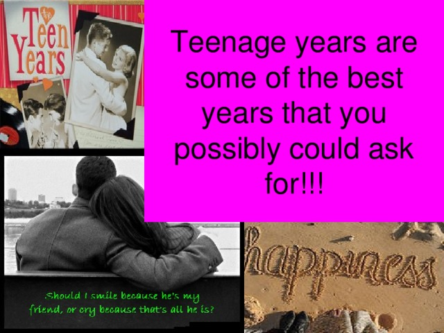 Teenage years are some of the best years that you possibly could ask for!!!
