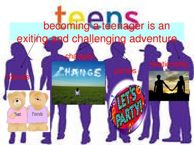 becoming a teenager is an exiting and challenging adventure changes relationship parties friends