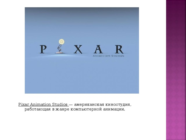Pixar Animation Studios  — американская киностудия, работающая в жанре компьютерной анимации.
