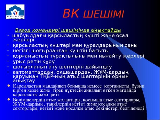 ВК ШЕШІМІ    Взвод командирі шешімінде анықтайды : - шабуылдағы қарсыластың күшті және осал жерлері
