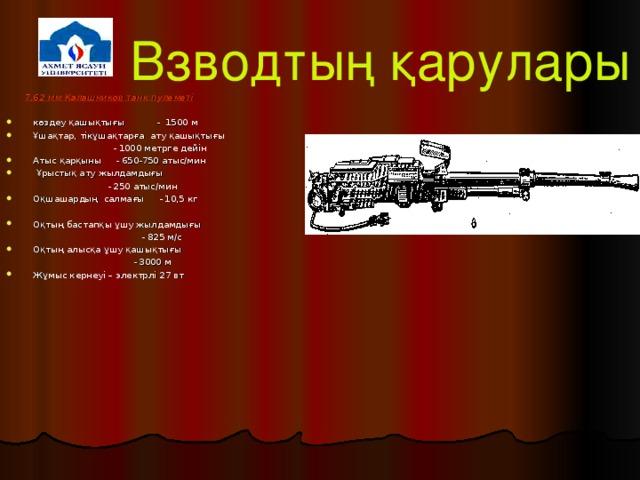 Взводтың қарулары  7,62 мм Калашников танк пулеметі  көздеу қашықтығы - 1500 м Ұшақтар, тікұшақтарға ату қашықтығы   - 1000 метрге дейін Атыс қарқыны - 650-750 атыс/мин  Ұрыстық ату жылдамдығы  - 250 атыс/мин Оқшашардың салмағы - 10,5 кг Оқтың бастапқы ұшу жылдамдығы  - 825 м/с Оқтың алысқа ұшу қашықтығы  - 3000 м