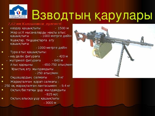 Взводтың қарулары  7,62 мм Калашников пулеметі көздеу қашықтығы - 1500 м Жер үсті нысаналарды нақты атыс қашықтығы - 1000 метрге дейін Ұшақтар, тікұшақтарға ату қашықтығы   - 1000 метрге дейін Тура атыс қашықтығы:   - кеуделік фигураға - 420 м  - жүгірмелі фигураға - 640 м Атыс қарқыны - 650-750 атыс/мин  Ұрыстық ату жылдамдығы  - 250 атыс/мин Оқшашардың салмағы - 9 кг Жарақталған қорап салмағы : - 250 оқ жарақталған лантасымен - 9,4 кг Оқтың бастапқы ұшу жылдамдығы  - 825 м/с Оқтың алысқа ұшу қашықтығы  - 3000 м