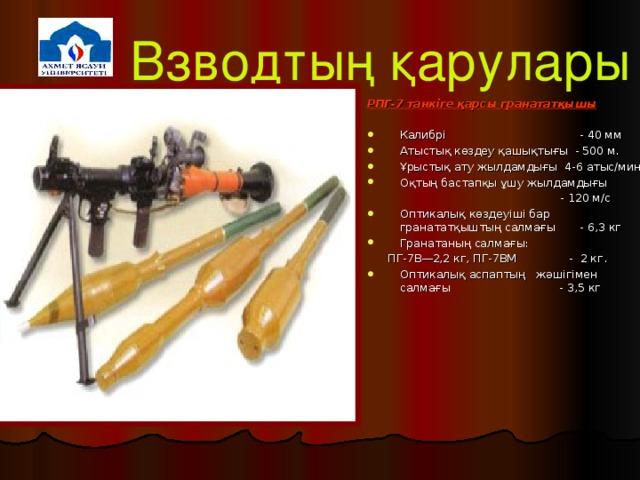 Взводтың қарулары РПГ-7 танкіге қарсы гранататқышы  Калибрі    - 40  мм  Атыстық көздеу қашықтығы - 500 м. Ұрыстық ату жылдамдығы 4-6 атыс/мин Оқтың бастапқы ұшу жылдамдығы  - 120 м/с  Оптикалық көздеуіші бар гранататқыштың салмағы - 6,3 кг Гранатаның салмағы:  ПГ-7В—2,2 кг, ПГ-7ВМ - 2 кг.