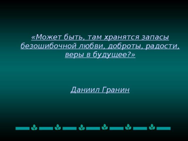 «Может быть, там хранятся запасы безошибочной любви, доброты, радости, веры в будущее?»     Даниил Гранин