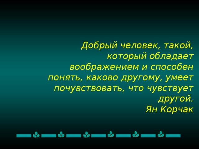Добрый человек, такой, который обладает воображением и способен понять, каково другому, умеет почувствовать, что чувствует другой.  Ян Корчак