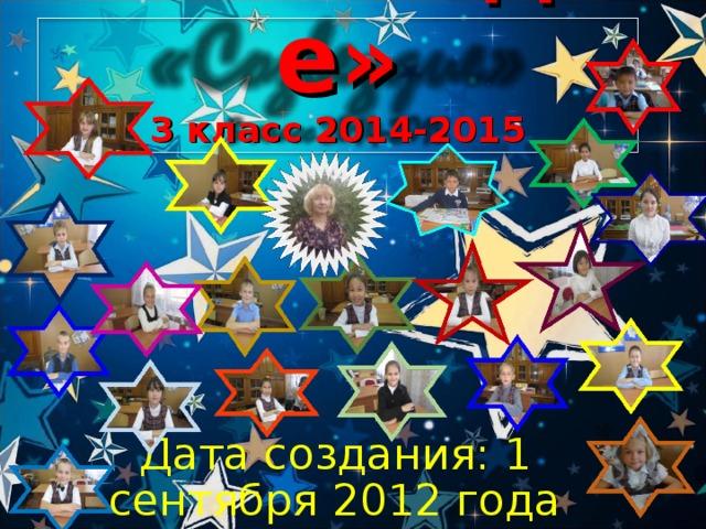 «Созвездие»  3 класс 2014-2015 Дата создания: 1 сентября 2012 года Знак зодиака: Дева