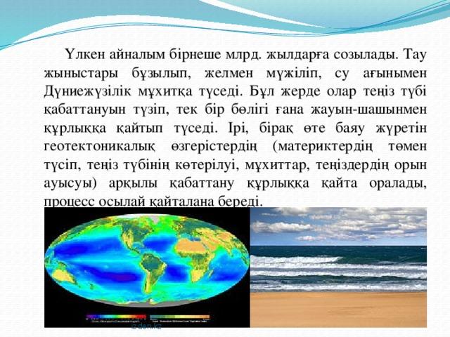 Үлкен айналым бірнеше млрд. жылдарға созылады. Тау жыныстары бұзылып, желмен мүжіліп, су ағынымен Дүниежүзілік мұхитқа түседі. Бұл жерде олар теңіз түбі қабаттануын түзіп, тек бір бөлігі ғана жауын-шашынмен құрлыққа қайтып түседі. Ірі, бірақ өте баяу жүретін геотектоникалық өзгерістердің (материктердің төмен түсіп, теңіз түбінің көтерілуі, мұхиттар, теңіздердің орын ауысуы) арқылы қабаттану құрлыққа қайта оралады, процесс осылай қайталана береді. izden.kz