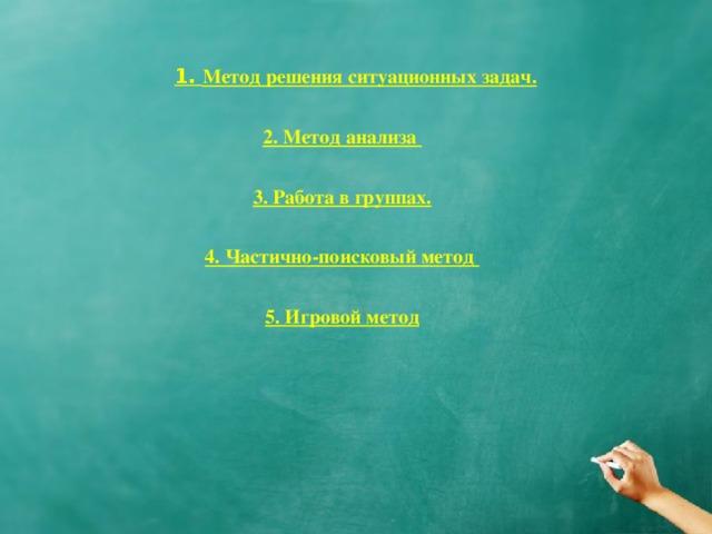 1. Метод решения ситуационных задач.  2. Метод анализа  3. Работа в группах.  4. Частично-поисковый метод  5. Игровой метод
