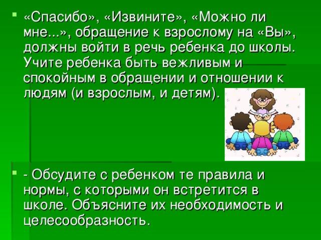 «Спасибо», «Извините», «Можно ли мне...», обращение к взрослому на «Вы», должны войти в речь ребенка до школы. Учите ребенка быть вежливым и спокойным в обращении и отношении к людям (и взрослым, и детям).    - Обсудите с ребенком те правила и нормы, с которыми он встретится в школе. Объясните их необходимость и целесообразность.