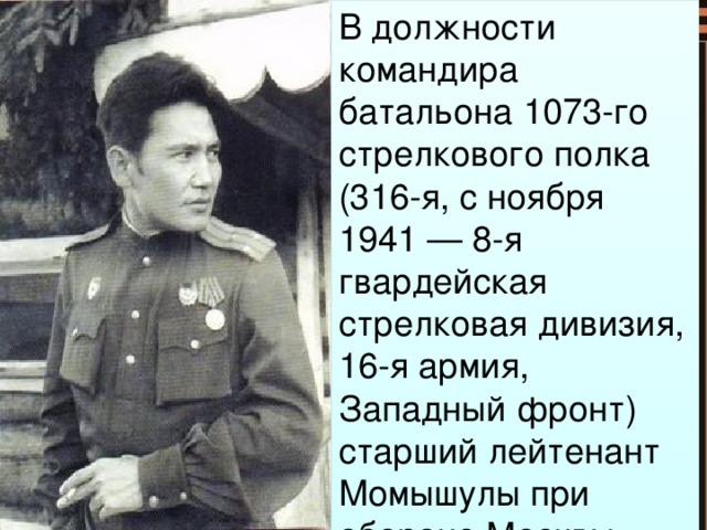 В должности командира батальона 1073-го стрелкового полка (316-я, с ноября 1941 — 8-я гвардейская стрелковая дивизия, 16-я армия, Западный фронт) старший лейтенант Момышулы при обороне Москвы участвовал в 27-и боях.