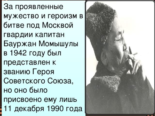За проявленные мужество и героизм в битве под Москвой гвардии капитан Бауржан Момышулы в 1942 году был представлен к званию Героя Советского Союза, но оно было присвоено ему лишь 11 декабря 1990 года посмертно…