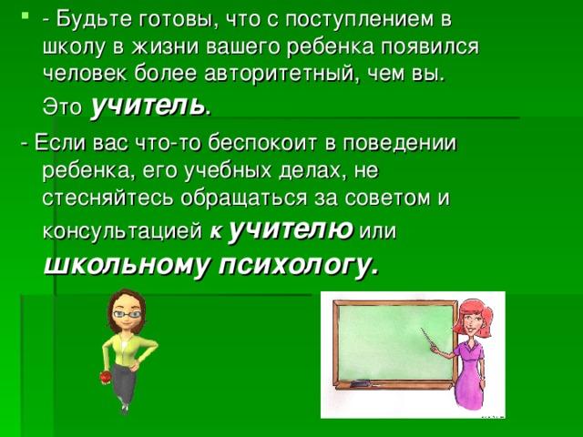 - Будьте готовы, что с поступлением в школу в жизни вашего ребенка появился человек более авторитетный, чем вы. Это учитель .