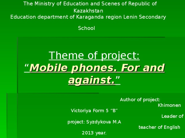"""The Ministry of Education and Scenes of Republic of Kazakhstan  Education department of Karaganda region Lenin Secondary School     Theme of project: """" Mobile phones. For and against. """"   Author of project:     Khimonen Victoriya Form 5 """"B""""   Leader of project: Syzdykova M.A  teacher of English 2013 year."""