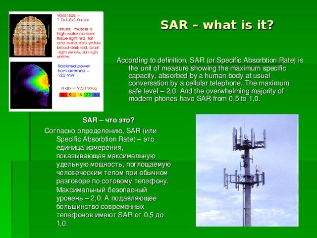 SAR – what is it? According to definition, SAR (or Specific Absorbtion Rate) is the unit of measure showing the maximum specific capacity, absorbed by a human body at usual conversation by a cellular telephone. The maximum safe level – 2,0. And the overwhelming majority of modern phones have SAR from 0,5 to 1,0. SAR – что это? Согласно определению, SAR (или Specific Absorbtion Rate) – это единица измерения, показывающая максимальную удельную мощность, поглощаемую человеческим телом при обычном разговоре по сотовому телефону. Максимальный безопасный уровень – 2,0. А подавляющее большинство современных телефонов имеют SAR от 0,5 до 1,0.