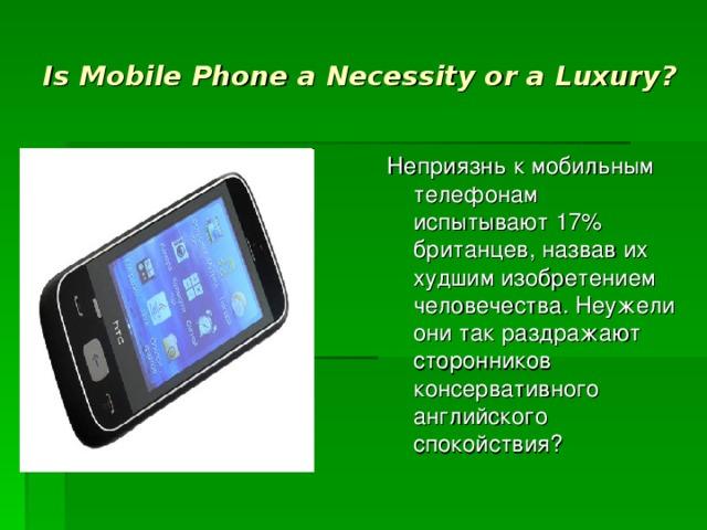 Is Mobile Phone a Necessity or a Luxury ? Неприязнь к мобильным телефонам испытывают 17% британцев, назвав их худшим изобретением человечества. Неужели они так раздражают сторонников консервативного английского спокойствия?