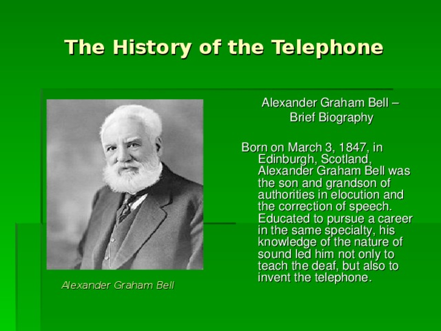 The History of the Telephone Alexander Graham Bell – Brief Biography Born on March 3, 1847, in Edinburgh, Scotland, Alexander Graham Bell was the son and grandson of authorities in elocution and the correction of speech. Educated to pursue a career in the same specialty, his knowledge of the nature of sound led him not only to teach the deaf, but also to invent the telephone. Alexander Graham Bell