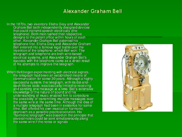 Alexander Graham Bell   In the 1870s, two inventors Elisha Gray and Alexander Graham Bell both independently designed devices that could transmit speech electrically (the telephone). Both men rushed their respective designs to the patent office within hours of each other, Alexander Graham Bell patented his telephone first. Elisha Gray and Alexander Graham Bell entered into a famous legal battle over the invention of the telephone, which Bell won. The telegraph and telephone are both wire-based electrical systems, and Alexander Graham Bell's success with the telephone came as a direct result of his attempts to improve the telegraph. When Bell began experimenting with electrical signals, the telegraph had been an established means of communication for some 30 years. Although a highly successful system, the telegraph, with its dot-and-dash Morse code, was basically limited to receiving and sending one message at a time. Bell's extensive knowledge of the nature of sound and his understanding of music enabled him to conjecture the possibility of transmitting multiple messages over the same wire at the same time. Although the idea of a multiple telegraph had been in existence for some time, Bell offered his own musical or harmonic approach as a possible practical solution. His