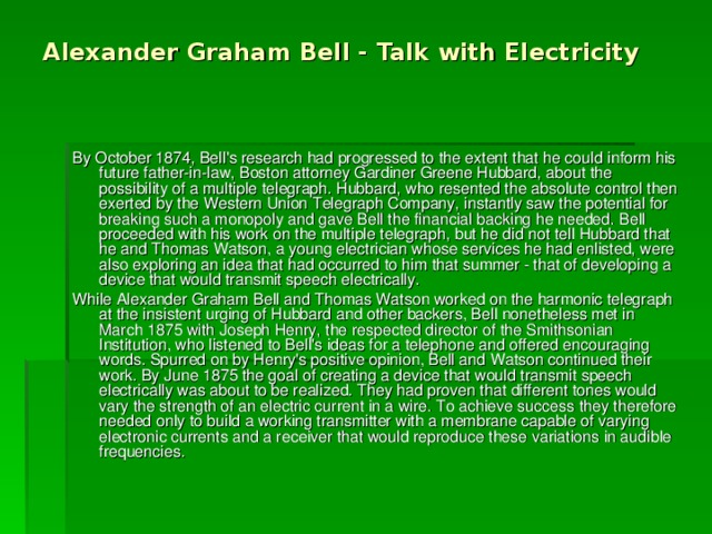 Alexander Graham Bell - Talk with Electricity By October 1874, Bell's research had progressed to the extent that he could inform his future father-in-law, Boston attorney Gardiner Greene Hubbard, about the possibility of a multiple telegraph. Hubbard, who resented the absolute control then exerted by the Western Union Telegraph Company, instantly saw the potential for breaking such a monopoly and gave Bell the financial backing he needed. Bell proceeded with his work on the multiple telegraph, but he did not tell Hubbard that he and Thomas Watson, a young electrician whose services he had enlisted, were also exploring an idea that had occurred to him that summer - that of developing a device that would transmit speech electrically. While Alexander Graham Bell and Thomas Watson worked on the harmonic telegraph at the insistent urging of Hubbard and other backers, Bell nonetheless met in March 1875 with Joseph Henry, the respected director of the Smithsonian Institution, who listened to Bell's ideas for a telephone and offered encouraging words. Spurred on by Henry's positive opinion, Bell and Watson continued their work. By June 1875 the goal of creating a device that would transmit speech electrically was about to be realized. They had proven that different tones would vary the strength of an electric current in a wire. To achieve success they therefore needed only to build a working transmitter with a membrane capable of varying electronic currents and a receiver that would reproduce these variations in audible frequencies.