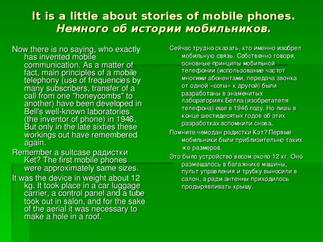 It is a little about stories of mobile phones .  Немного об истории мобильников. Now there is no saying, who exactly has invented mobile communication. As a matter of fact, main principles of a mobile telephony (use of frequencies by many subscribers, transfer of a call from one