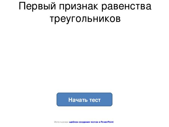 Первый признак равенства треугольников Начать тест Использован шаблон создания тестов в PowerPoint
