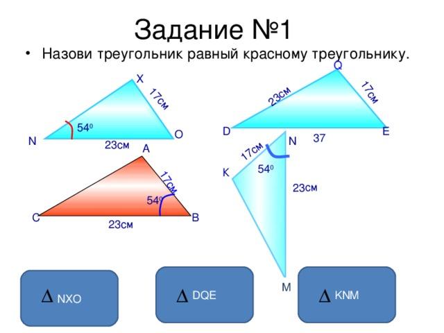 Задание №1 17см 23см 23см 17см 17см 17см Назови треугольник равный красному треугольнику.  Q X 54 0 D E O 37 N N 23см А 54 0 К 54 0 С В 23см DQE KNM NXO M