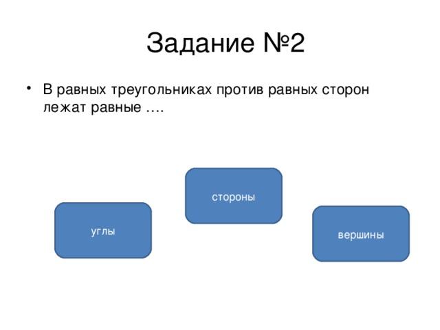 Задание №2 В равных треугольниках против равных сторон лежат равные ….  стороны углы вершины