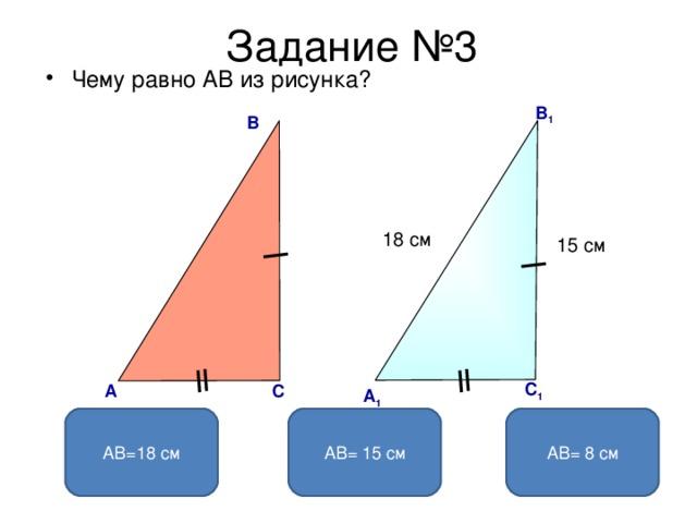 Задание №3 Чему равно АВ из рисунка?  В 1 В 18 см 15 см С 1 C А А 1 АВ= 8 см АВ= 15 см АВ=18 см