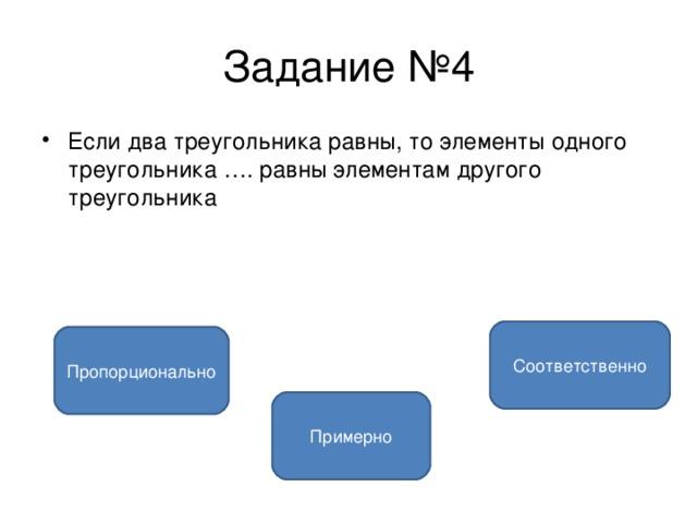 Задание №4 Если два треугольника равны, то элементы одного треугольника …. равны элементам другого треугольника  Соответственно Пропорционально Примерно