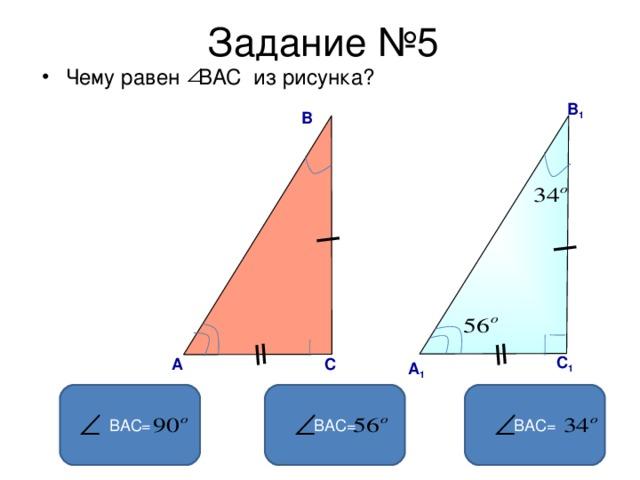 Задание №5 Чему равен ВАС  из рисунка?  В 1 В С 1 А C А 1 ВАС= ВАС= ВАС=