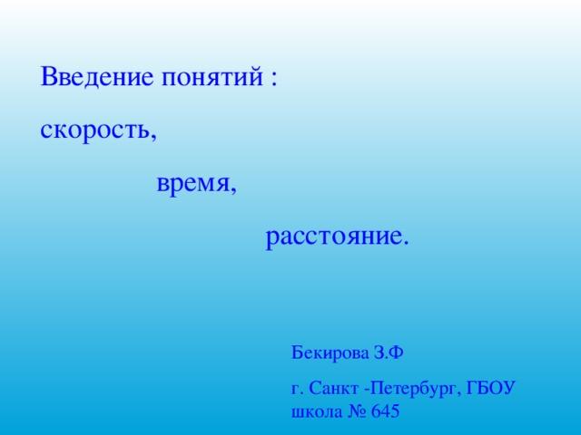 Введение понятий : скорость,  время,  расстояние. Бекирова З.Ф г. Санкт -Петербург, ГБОУ школа № 645