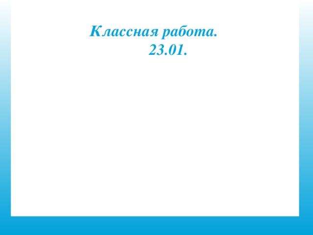 Классная работа. 23.01.