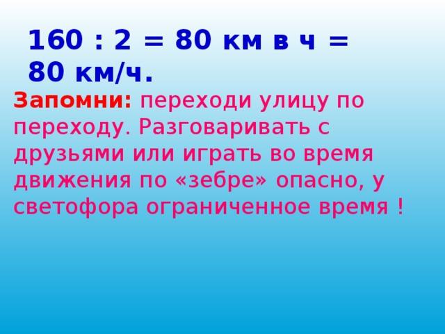 Легковая машина прошла 160 км за 2 ч. В течении каждого часа она проходила одинаковое расстояние. Сколько километров проходила эта машина за 1 ч?