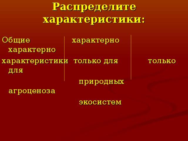 Распределите характеристики: Общие характерно характерно характеристики только для только для  природных агроценоза  экосистем