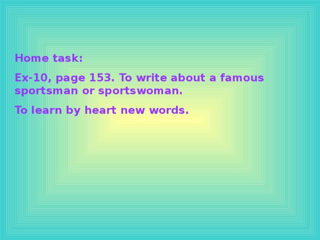 Home task: Ex-10, page 153. To write about a famous sportsman or sportswoman. To learn by heart new words.