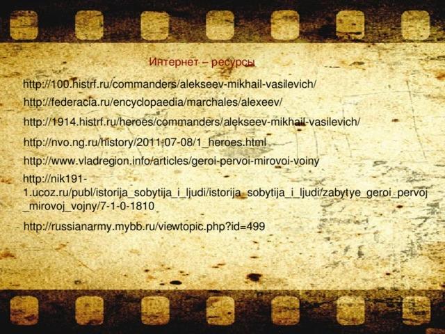 Интернет – ресурсы http://100.histrf.ru/commanders/alekseev-mikhail-vasilevich/ http://federacia.ru/encyclopaedia/marchales/alexeev/ http://1914.histrf.ru/heroes/commanders/alekseev-mikhail-vasilevich/ http://nvo.ng.ru/history/2011-07-08/1_heroes.html http://www.vladregion.info/articles/geroi-pervoi-mirovoi-voiny http://nik191-1.ucoz.ru/publ/istorija_sobytija_i_ljudi/istorija_sobytija_i_ljudi/zabytye_geroi_pervoj_mirovoj_vojny/7-1-0-1810 http://russianarmy.mybb.ru/viewtopic.php?id=499