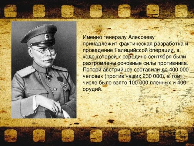 Именно генералу Алексееву принадлежит фактическая разработка и проведение Галицийской операции, в ходе которой к середине сентября были разгромлены основные силы противника. Потери австрийцев составили до 400 000 человек (против наших 230 000), в том числе было взято 100 000 пленных и 400 орудий.
