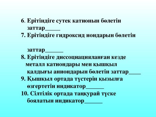 6 . Ерітіндіге сутек катионын бөлетін  заттар_____  7. Ерітіндіге гидроксид иондарын бөлетін  заттар______  8. Ерітіндіге диссоциацияланған кезде  металл катиондары мен қышқыл  қалдығы аниондарын бөлетін заттар____  9. Қышқыл ортада түстерін қызылға  өзгертетін индикатор______  10. Сілтілік ортада таңқурай түске  боялатын индикатор______