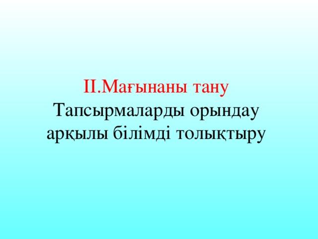 ІІ.Мағынаны тану  Тапсырмаларды орындау арқылы білімді толықтыру