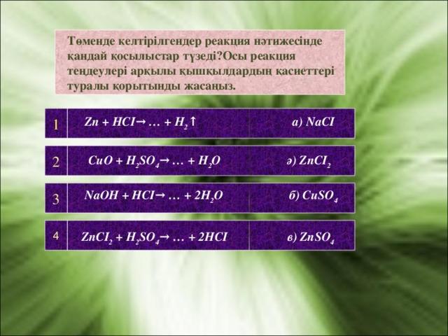 Төменде келтірілгендер реакция нәтижесінде қандай қосылыстар түзеді?Осы реакция теңдеулері арқылы қышқылдардың қасиеттері туралы қорытынды жасаңыз. 1  Zn + HCI→ … + H 2 ↑ а) NaCI 2 CuO + H 2 SO 4 → … + H 2 O ә) ZnCI 2 3 NaOH + HCI→ … + 2H 2 O б) CuSO 4 4 ZnCI 2 + H 2 SO 4 → … + 2HCI в) ZnSO 4