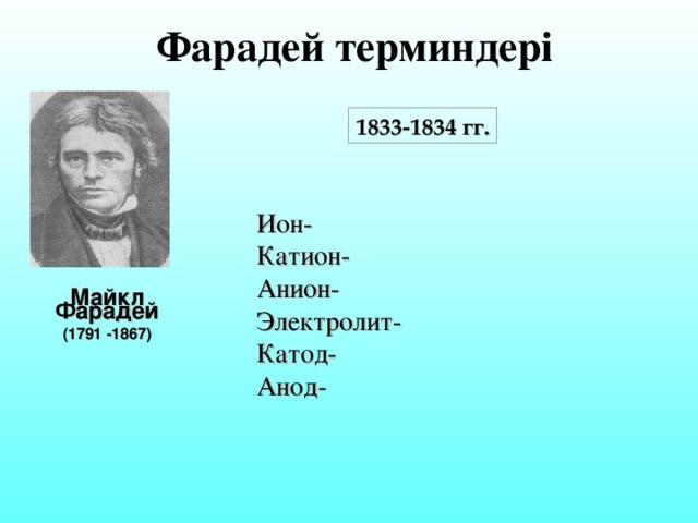 Фарадей терминдері 1833-1834 гг. Ион- Катион- Анион- Электролит- Катод- Анод- Майкл Фарадей (1791 -1867)